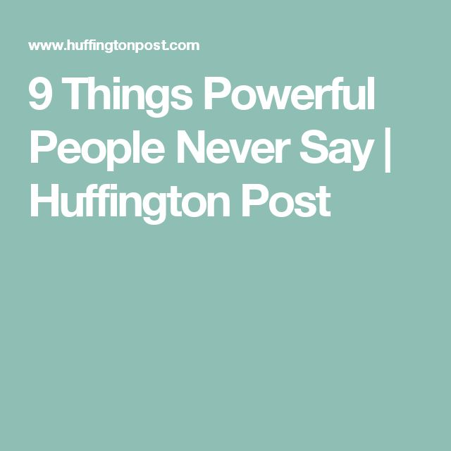 9 Things Powerful People Never Say | Huffington Post
