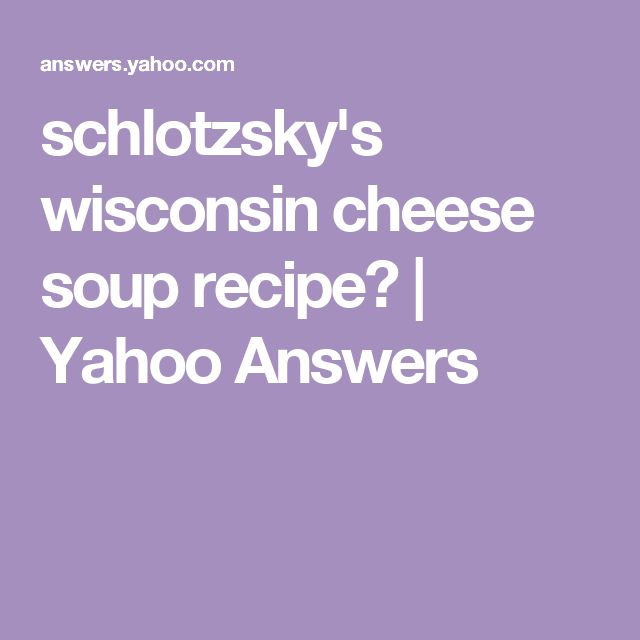 schlotzsky's wisconsin cheese soup recipe? | Yahoo Answers