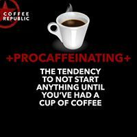 Procaffeinating - The tendency to not start anything until you've had a cup of coffee. Coffee Republic coffee quotes and sayings!