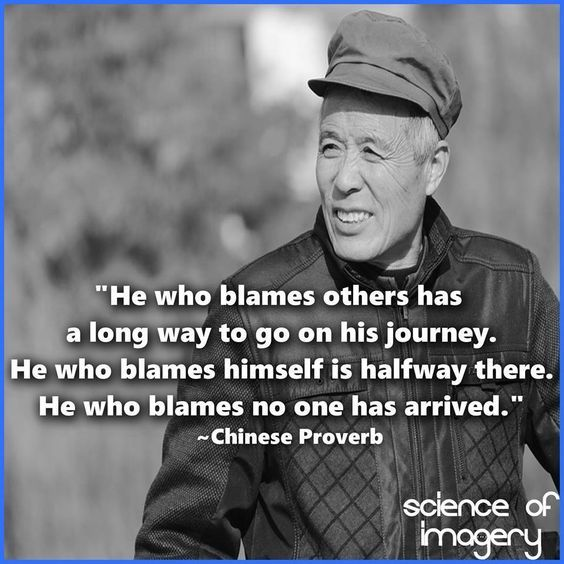 He who blames others has a long way to go on his journey. He who blames himself is halfway there. He who blames no one has arrived. Chinese proverb.