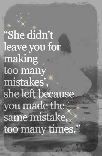 She didn't leave you for making too many mistakes, she left you because you made the same mistake too many times.