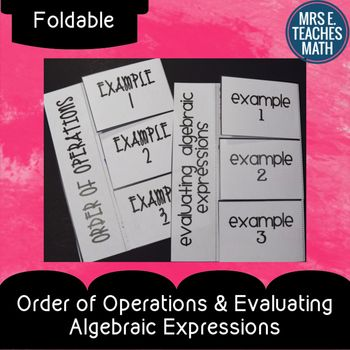 Order of Operations and Evaluating Algebraic Expressions FoldablesThis download contains two foldables: one for order of operations and one for evaluating algebraic expressions.  Each foldable has three flaps with examples.  There is room under the flaps for students to explain each step along with their work, if desired.There are several ways this can be copied in order to fit in your classroom.