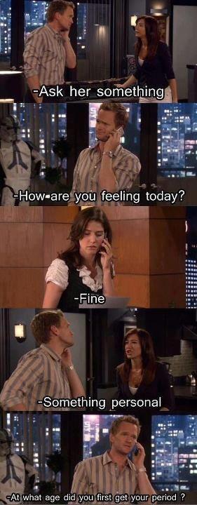 Lily: Pergunte a ela algo ... Barney: Como você está se sentindo hoje? .... Robin: Bem: Lily: Algo Pessoal ... Barney: Com que idade você teve a sua primeira menstruação?