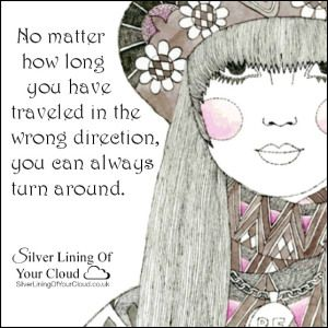 No matter how long you have traveled in the wrong direction, you can always turn around..._More fantastic quotes on: https://www.facebook.com/SilverLiningOfYourCloud  _Follow my Quote Blog on: http://silverliningofyourcloud.wordpress.com/