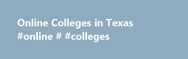 Online Colleges in Texas #online # #colleges http://arkansas.nef2.com/online-colleges-in-texas-online-colleges/  # 2016 Directory of Online Colleges and Universities in Texas Texas has more than 365 post-secondary institutions, of which 74 offer online programs. Of these accredited online colleges, 32 are public four-year colleges or universities and 13 are public community or technical colleges and 29 are private colleges, universities, or career and vocational schools. These schools offer…