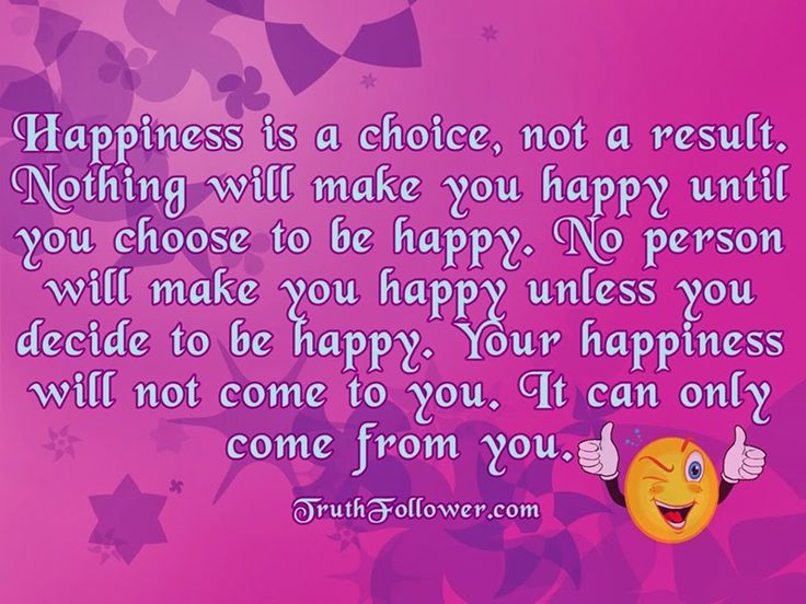 Happiness Is A Choice, Not A Result. Nothing Will Make You