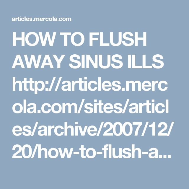 HOW TO FLUSH AWAY SINUS ILLS   http://articles.mercola.com/sites/articles/archive/2007/12/20/how-to-flush-away-sinus-ills.aspx
