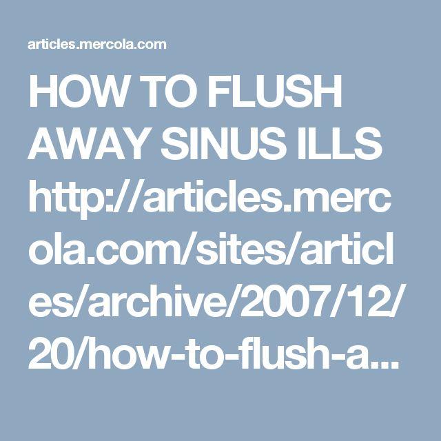 HOW TO FLUSH AWAY SINUS ILLS   http://articles.mercola.com/sites/articles/archive/2007/12/20/how-to-flush-away-sinus-ills.aspx