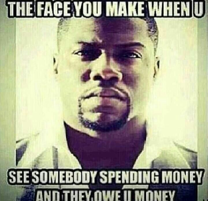 When And Money Spending You Somebody Face You Owe Money See Make They You