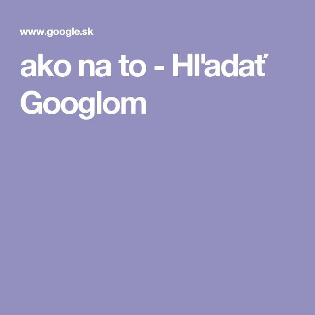 ako na to - Hľadať Googlom