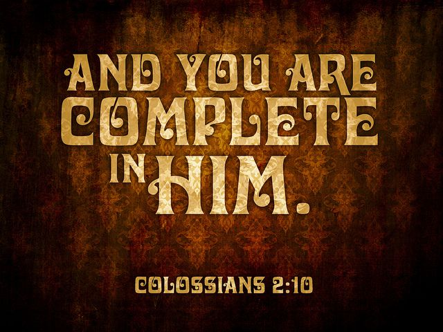 Colossians 2.10 - In Christ you have been brought to fullness. He is the head over every power and authority.