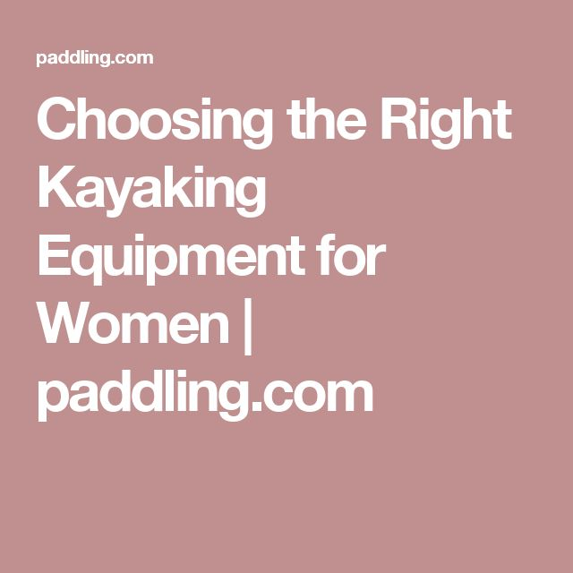 Choosing the Right Kayaking Equipment for Women | paddling.com
