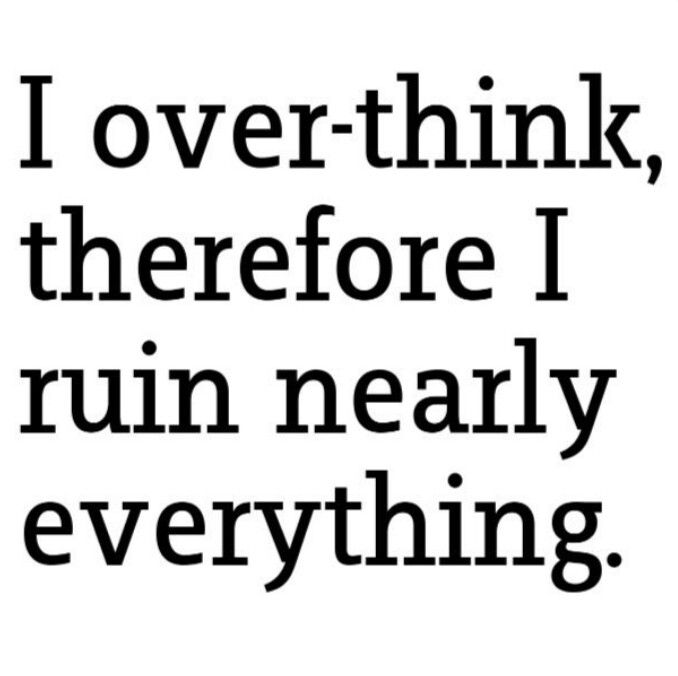 I over think therefore, i ruin nearly everything story of my life