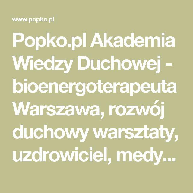 Popko.pl Akademia Wiedzy Duchowej - bioenergoterapeuta Warszawa, rozwój duchowy warsztaty, uzdrowiciel, medytacja warsztaty