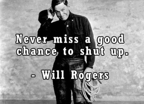 Never miss a good chance to shut up~   Will Rogers...Where was this all my life? :)