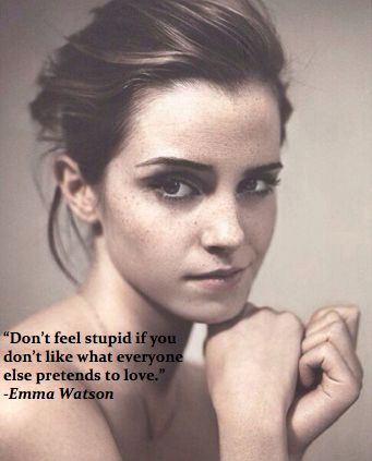 """Don't feel stupid if you don't like what everybody else pretends to love"" ~Emma Watson"