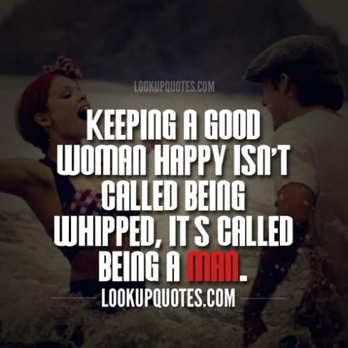 Keeping a good woman happy isn't called being whipped, it's called being a man.
