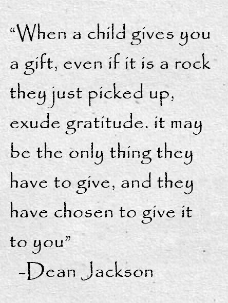 ~Dean Jackson, When a child gives you a gift even if it is a rock...