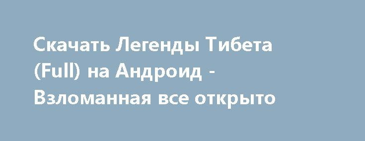 Скачать Легенды Тибета (Full) на Андроид - Взломанная все открыто http://modz-androider.ru/1131-skachat-legendy-tibeta-full-na-android-vzlomannaya-vse-otkryto.html