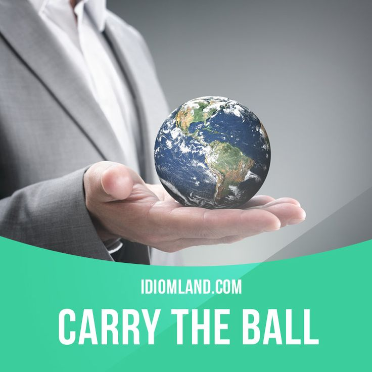 """Carry the ball"" means ""to be in charge"". Example: The vice-president was asked to carry the ball while the president was away."