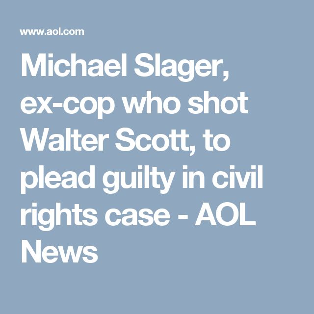 Michael Slager, ex-cop who shot Walter Scott, to plead guilty in civil rights case - AOL News