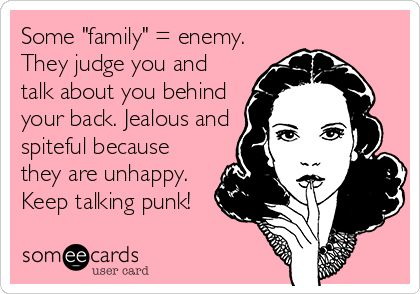 Some 'family' = enemy. They judge you and talk about you behind your back. Jealous and spiteful because they are unhappy. Keep talking punk!
