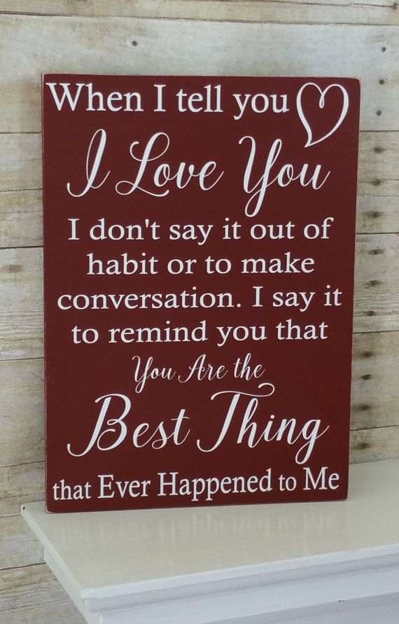 Rustic Wood Sign with vinyl letters - When I Tell You I Love You - Anniversary - Birthday - Wedding - Christmas - Valentines Day Gift for Him or Her - Can be displayed year round. This romantic sign is handcrafted in America can be given a heartfelt gift for the one you love on any occasion. When I tell you I Love You I dont say it out of habit or to make conversation. I say it to remind you that You Are the Best Thing that Ever Happened to ME  All signs are completely painted front, back…