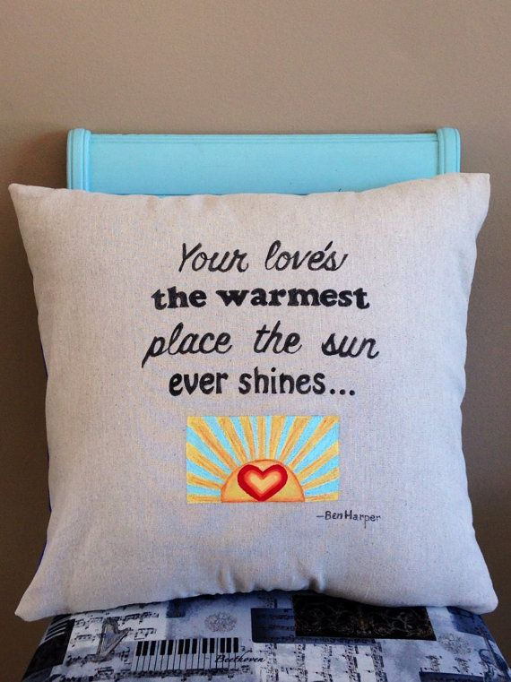 Handmade lyric pillow featuring Ben Harper lyrics- Your love's the warmest place the sun ever shines from the song Morning Yearning.  For more lyric pillows, musical gifts and art come visit us at:  www.musicasartbysarah.etsy.com