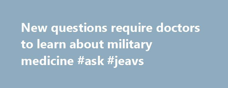 New questions require doctors to learn about military medicine #ask #jeavs http://ask.nef2.com/2017/04/27/new-questions-require-doctors-to-learn-about-military-medicine-ask-jeavs/  #ask doctors questions online for free # New questions require doctors to learn about military medicine A participant of the first-ever all female Honor Flight receives a challenge coin from U.S. Veterans Affairs Secretary Bob McDonald during a visit at the Women in Military Service Memorial in Arlington, Va…