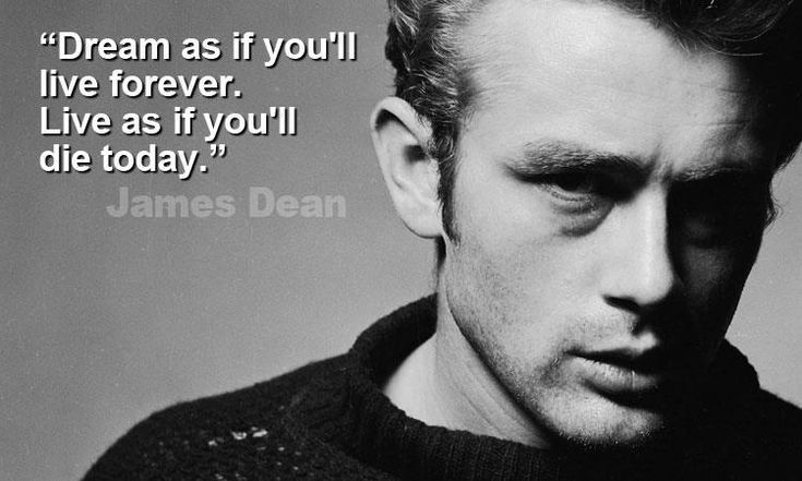 James Dean- Dream as if you'll live forever. Live as if you'll