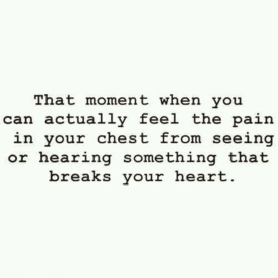 """That moment when you can actually feel the pain in your chest from seeing or hearing something that breaks your heart."""