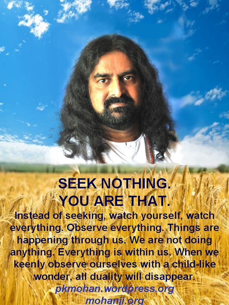 """""""SEEK NOTHING. YOU ARE THAT. Instead of seeking, watch yourself, watch everything. Things are happening through us. We are not doing anything. Everything is within us. When we keenly observe ourselves with a child-like wonder, all duality will disappear."""" - Mohanji"""