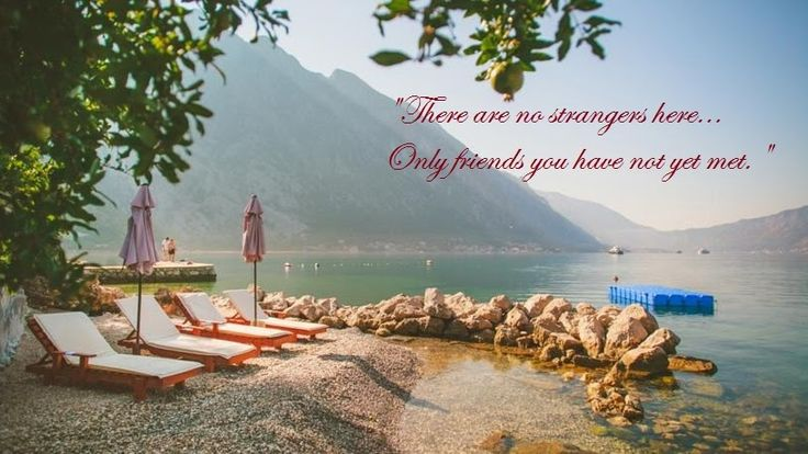There are no strangers here..Only friends you have not yet met..
