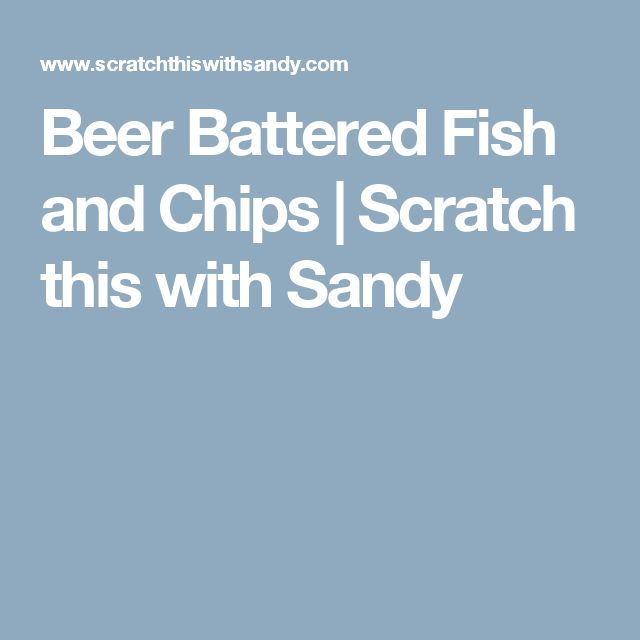 Beer Battered Fish and Chips | Scratch this with Sandy