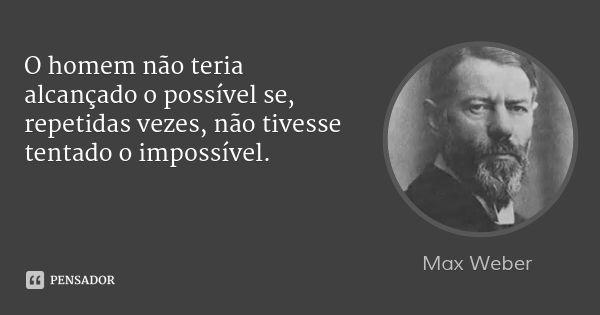 O homem não teria alcançado o possível se, repetidas vezes, não tivesse tentado o impossível. — Max Weber