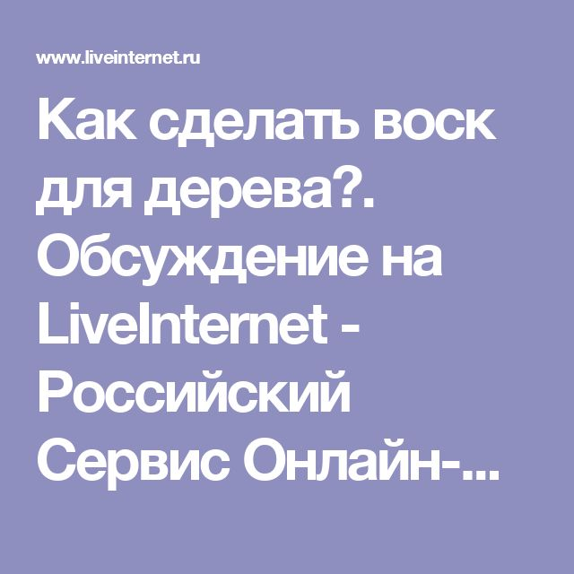 Как сделать воск для дерева?. Обсуждение на LiveInternet - Российский Сервис Онлайн-Дневников