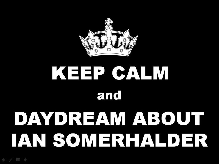 keep calm and daydream about ian somerhalder.  The Vampire Diaries.