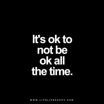 """It's ok to not be ok all the time."" - Unknown livelifehappy.com"