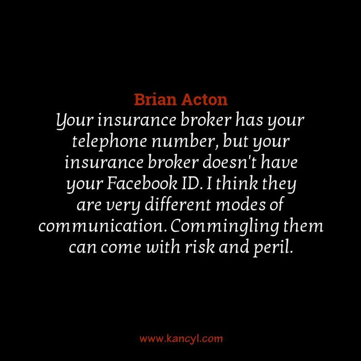 """Your insurance broker has your telephone number, but your insurance broker doesn't have your Facebook ID. I think they are very different modes of communication. Commingling them can come with risk and peril."", Brian Acton"