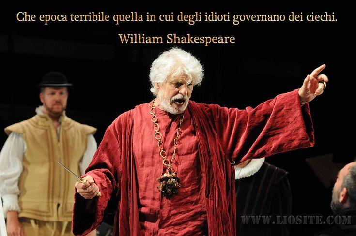 Che epoca terribile quella in cui degli idioti governano dei ciechi. William Shakespeare - Re Lear  Ogni riferimento è voluto!!!  #WilliamShakespeare, #politica, #Italia, #governo, #politicanti, #tragedia, #liosite, #citazioniItaliane, #frasibelle, #ItalianQuotes, #Sensodellavita, #perledisaggezza, #perledacondividere, #GraphTag, #ImmaginiParlanti, #citazionifotografiche,
