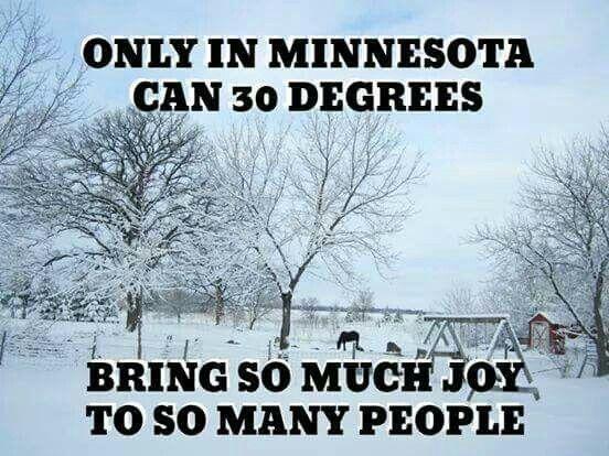Minnesota Winter 30 degrees brings Joy, and 50 degrees brings HOPE!