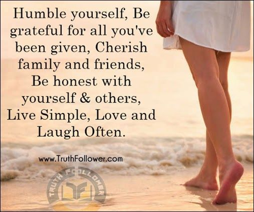 Humble yourself, Be grateful for all you have been given, Cherish family & friends, Be honest with yourself & others, Live Simple, Love and Laugh Often. Description from truthfollower.com. I searched for this on bing.com/images