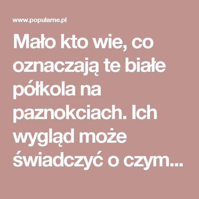 Mało kto wie, co oznaczają te białe półkola na paznokciach. Ich wygląd może świadczyć o czymś ważnym | Popularne.pl