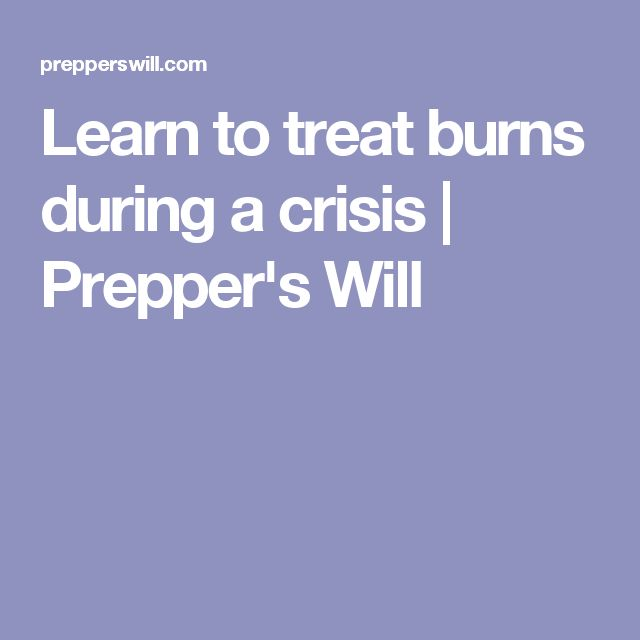 Learn to treat burns during a crisis | Prepper's Will