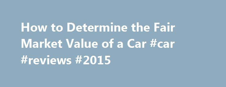 How to Determine the Fair Market Value of a Car #car #reviews #2015 http://cars.remmont.com/how-to-determine-the-fair-market-value-of-a-car-car-reviews-2015/  #market value of cars # How to Determine the Fair Market Value of a Car Save Shares & Saves Several methods can help you determine a vehicle's fair market value — whether it's a new or used car, truck or van. Most options are available online and only require research to find what a vehicle…The post How to Determine the Fair Market…