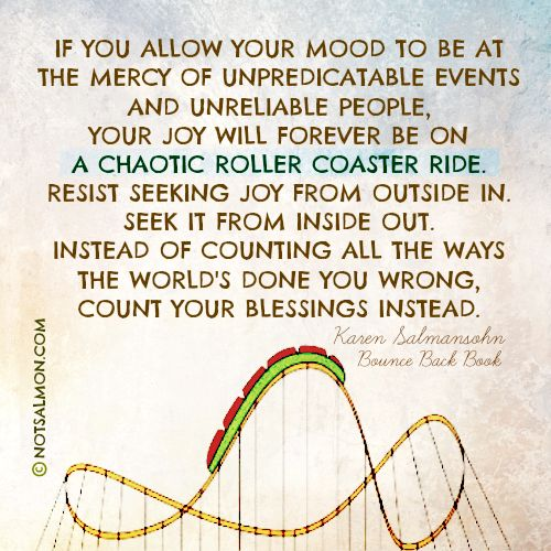 If you allow your mood to be at the mercy of unpredictable events and unreliable people, your joy will forever be on a chaotic roller coaster ride. - Bounce Back Book @notsalmon