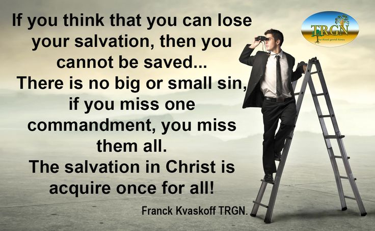 I sometimes hear people who think that salvation in Christ can be lost if we act not the right way. Often these same people think that sin is categorized into several levels more or less important. If the salvation in Christ could be lost because of sins we commit, then no one could be saved more than a few weeks.  James 4:17 Therefore, to him who knows to do good and does not do it, to him it is sin.   Franck Kvaskoff TRGN The Real Good News Christian Ministry www.therealgoodnews.org