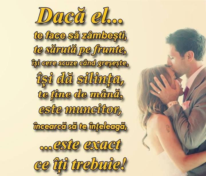 Awesome Love Quote: Daca el te face sa zambesti, te saruta pe frunte, isi cere scuze cand greseste, isi da silinta, te tine de mana, este muncitor, incearca sa te inteleaga... este exact ce iti trebuie! If he makes you laugh, kisses you on the forehead, holds your hand, he's hard working, tries to understand you... then he is exactly what you need! #love #lovequotes #quotes