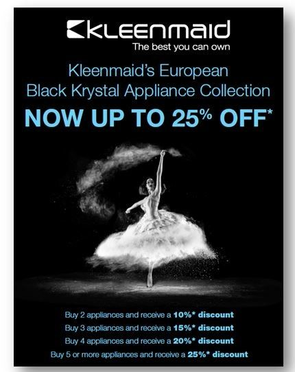 Kleenmaid - SAVE Up to 25% on Kleenmaid Cooking Appliances      Kleenmaid BIG SAVINGS on NEW European Kitchen Appliances with a 3-Year warranty •Purchase TWO (2) appliances and receive a 10% discount -  CB10 *  •Purchase THREE (3) appliances and receive a 15% discount - CB15 *  •Purchase FOUR (4) appliances and receive a 20% discount - CB20 *  •Purchase FIVE (5) or more appliances and receive a 25% discount - CB25 *