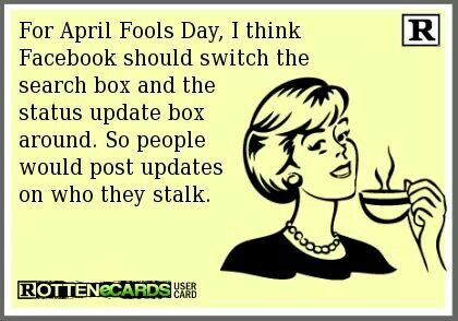this would screw me over big time lol. .. for April Fools Day, I think Facebook should switch the search box and the status update box around. So people would post updates on who they stalk. HA